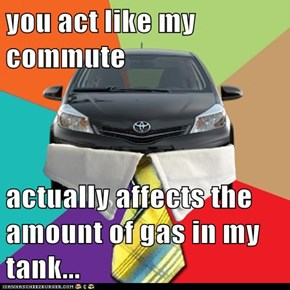 you act like my commute  actually affects the amount of gas in my tank...