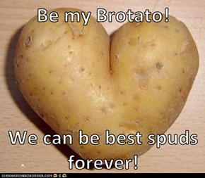 Be my Brotato!  We can be best spuds forever!