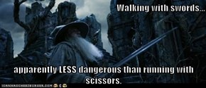 Walking with swords...  apparently LESS dangerous than running with scissors.