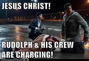 JESUS CHRIST!  RUDOLPH & HIS CREW ARE CHARGING!