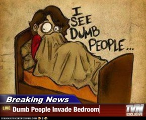 Breaking News - Dumb People Invade Bedroom