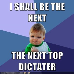 I SHALL BE THE NEXT  THE NEXT TOP DICTATER