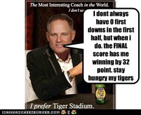 I dont always have 0 first downs in the first half, but when i do. the FINAL score has me winning by 32 point. stay hungry my tigers