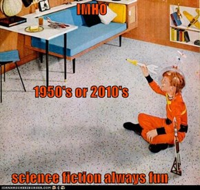 IMHO             1950's or 2010's     science fiction always fun
