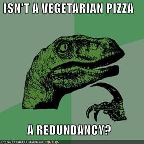 ISN'T A VEGETARIAN PIZZA  A REDUNDANCY?
