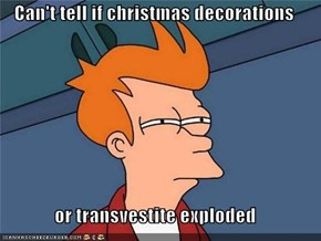 Can't tell if christmas decorations  or transvestite exploded