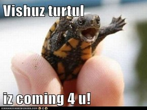 Vishuz turtul  iz coming 4 u!