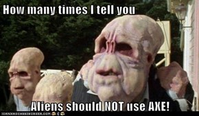 How many times I tell you  Aliens should NOT use AXE!