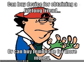 Can buy device for obtaining a lifelong friend...  Or can buy lemonade for more money.