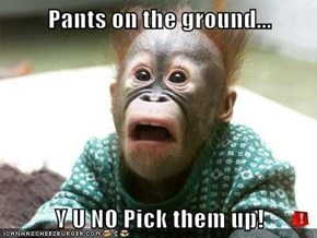 Pants on the ground...  Y U NO Pick them up!