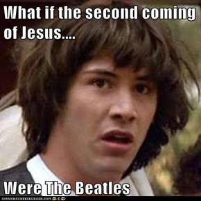 What if the second coming of Jesus....  Were The Beatles