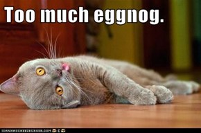 Too much eggnog.