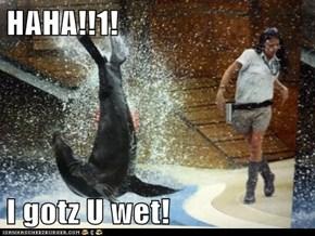 HAHA!!1!  I gotz U wet!
