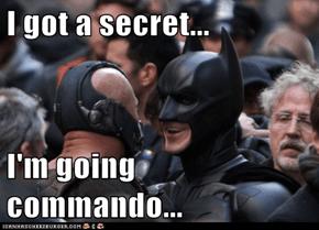 I got a secret...  I'm going commando...