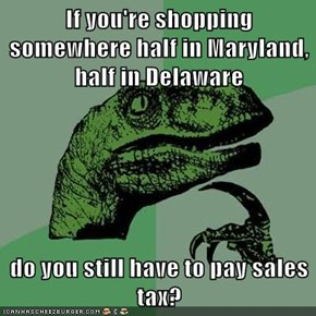 If you're shopping somewhere half in Maryland, half in Delaware  do you still have to pay sales tax?