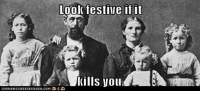 Look festive if it  kills you.
