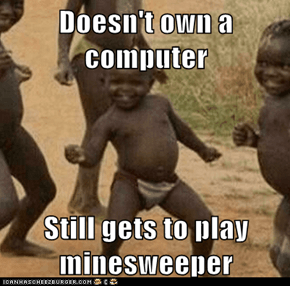 Doesn't own a computer  Still gets to play minesweeper