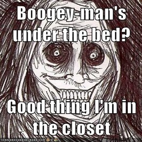 Boogey-man's under the bed?  Good thing I'm in the closet