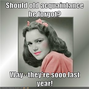 Should old acquaintance be forgot?  Way--they're sooo last year!