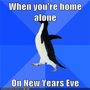 When you're home alone  On New Years Eve