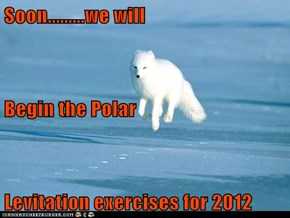 Soon.........we will Begin the Polar Levitation exercises for 2012