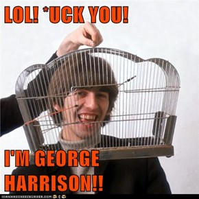 LOL! *UCK YOU!  I'M GEORGE HARRISON!!