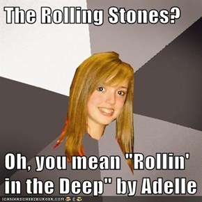 "The Rolling Stones?  Oh, you mean ""Rollin' in the Deep"" by Adelle"