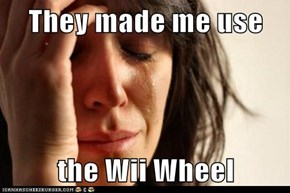 They made me use  the Wii Wheel