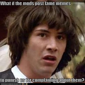What if the mods post lame memes  to punish us for complaining about them?