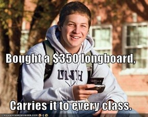 Bought a $350 longboard, Carries it to every class.