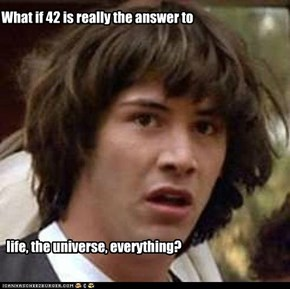 What if 42 is really the answer to