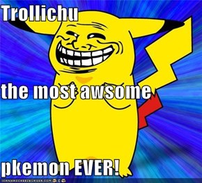 Trollichu the most awsome  pkemon EVER!
