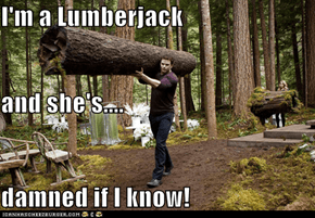 I'm a Lumberjack and she's.... damned if I know!