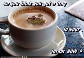 so  you  think  you  got  a  frog in  your  . throat *HOW* ?