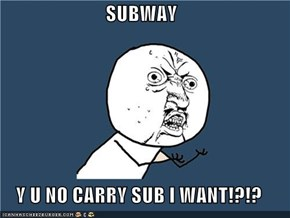 SUBWAY  Y U NO CARRY SUB I WANT!?!?