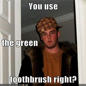 You use the green toothbrush right?
