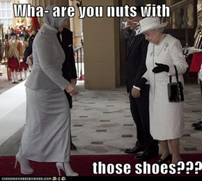 Wha- are you nuts with                               those shoes???