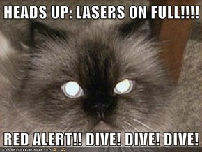 HEADS UP: LASERS ON FULL!!!!  RED ALERT!! DIVE! DIVE! DIVE!