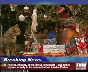 Breaking News - Pakijez, ribbunz, bowz, tinsul, ornamintz - awl lukkin shynee an redy tu be nommed at teh Nawtee Partee