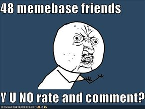 48 memebase friends  Y U NO rate and comment?!