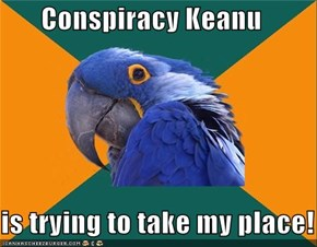 Conspiracy Keanu  is trying to take my place!