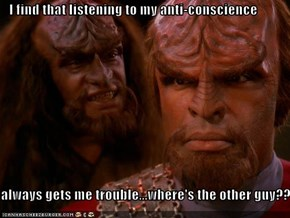 I find that listening to my anti-conscience  always gets me trouble...where's the other guy??