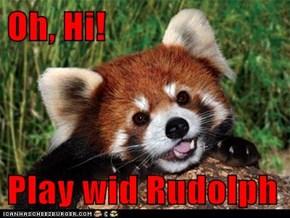 Oh, Hi!  Play wid Rudolph