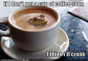 if I don't get a cup of coffee soon  I think i'll croak