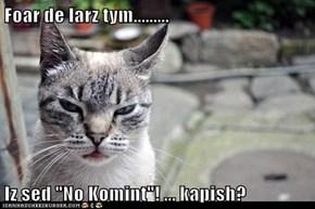 "Foar de larz tym.........  Iz sed ""No Komint""! ... kapish?"