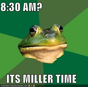 8:30 AM?  ITS MILLER TIME