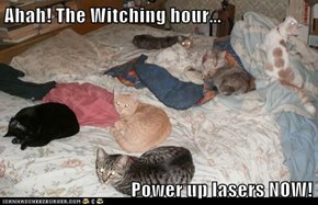 Ahah! The Witching hour...                                   Power up lasers NOW!