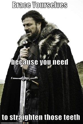 Brace Yourselves because you need  to straighten those teeth