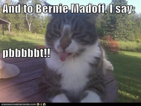 And to Bernie Madoff, I say: pbbbbbt!!