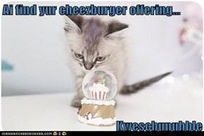Ai find yur cheezburger offering...  Kweschunuhble
